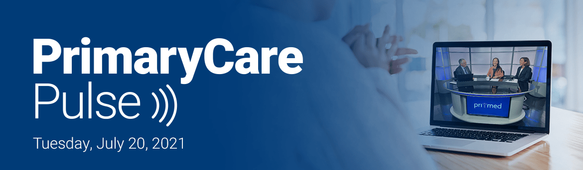 Primary Care Pulse: Live on July 20, 2021